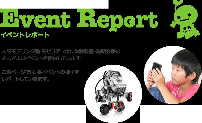 Event Report 未来モデリング塾モビリアでは、体験教室・説明会等のさまざまなイベントを開催しています。このページでは、各イベントの様子をレポートしていきます。